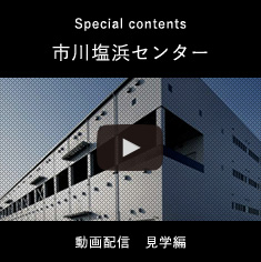 Special contents 市川塩浜センター。動画配信 見学編